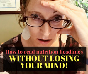 How to read nutrition headlines WITHOUT Losing Your Mind!